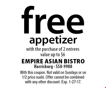 free appetizer with the purchase of 2 entrees. Value up to $6. With this coupon. Not valid on Sundays or on 1/2 price sushi. Offer cannot be combined with any other discount. Exp. 1-27-17.