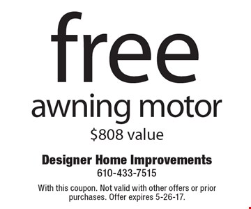 Free awning motor, $808 value. With this coupon. Not valid with other offers or prior purchases. Offer expires 5-26-17.