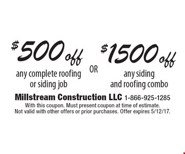 $500 off any complete roofing or siding job or $1500 off any siding and roofing combo. With this coupon. Must present coupon at time of estimate. Not valid with other offers or prior purchases. Offer expires 5/12/17.