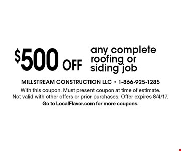 $500 Off any complete roofing or siding job. With this coupon. Must present coupon at time of estimate. Not valid with other offers or prior purchases. Offer expires 8/4/17. Go to LocalFlavor.com for more coupons.