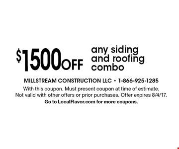 $1500 Off any siding and roofing combo. With this coupon. Must present coupon at time of estimate. Not valid with other offers or prior purchases. Offer expires 8/4/17. Go to LocalFlavor.com for more coupons.