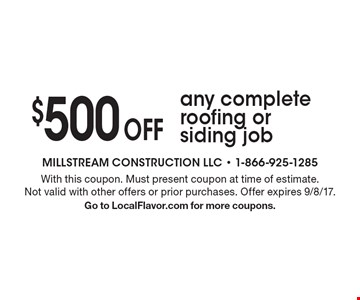 $500 Off any complete roofing or siding job. With this coupon. Must present coupon at time of estimate. Not valid with other offers or prior purchases. Offer expires 9/8/17. Go to LocalFlavor.com for more coupons.
