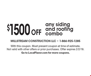 $1500 off any siding and roofing combo. With this coupon. Must present coupon at time of estimate. Not valid with other offers or prior purchases. Offer expires 2/2/18. Go to LocalFlavor.com for more coupons.