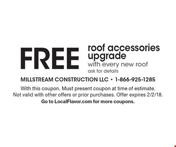 Free roof accessories upgrade with every new roof ask for details. With this coupon. Must present coupon at time of estimate. Not valid with other offers or prior purchases. Offer expires 2/2/18. Go to LocalFlavor.com for more coupons.