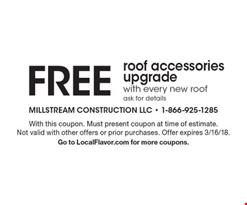FREE roof accessories upgrade with every new roof ask for details. With this coupon. Must present coupon at time of estimate. Not valid with other offers or prior purchases. Offer expires 3/16/18. Go to LocalFlavor.com for more coupons.