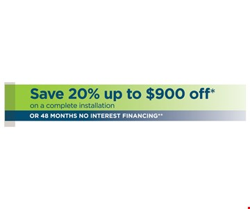 Save 20% up to $900 off, on a complete installation. Or 48 months no interest financing.