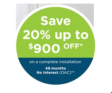 Save 20% up to $900 Off* on a complete installation. 48 months no interest (OAC)**