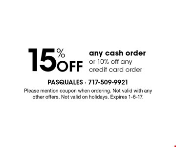 15% OFF any cash order or 10% off any credit card order. Please mention coupon when ordering. Not valid with any other offers. Not valid on holidays. Expires 1-6-17.