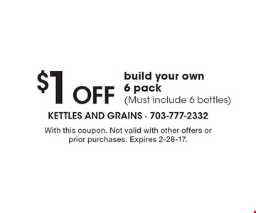 $1 Off build your own 6 pack (Must include 6 bottles). With this coupon. Not valid with other offers or prior purchases. Expires 2-28-17.