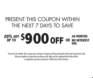 PRESENT THIS COUPON WITHIN THE NEXT 7 DAYS TO SAVE $900 OFF48 MONTHS NO INTEREST OAC installation 20% OFF UP TO. 4-14-17.*See store for details. One coupon per customer. Coupon must be presented at the time of estimate only.Discount applies to same day purchases only. May not be combined with other offersor applied to previous purchases. Valid only at this location.