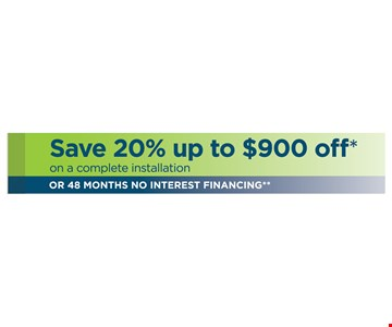Save 20% up to $900 Off* on complete installation or 48 months no interest financing.