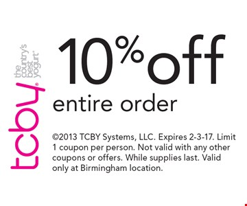 10% off entire order. 2013 TCBY Systems, LLC. Expires 2-3-17. Limit 1 coupon per person. Not valid with any other coupons or offers. While supplies last. Valid only at Birmingham location.