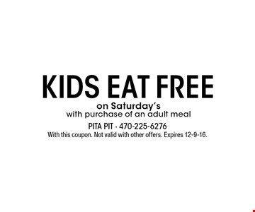kids eat FREE on Saturday's with purchase of an adult meal. With this coupon. Not valid with other offers. Expires 12-9-16.