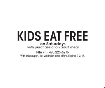 Kids eat free on Saturdays with purchase of an adult meal. With this coupon. Not valid with other offers. Expires 2-3-17.