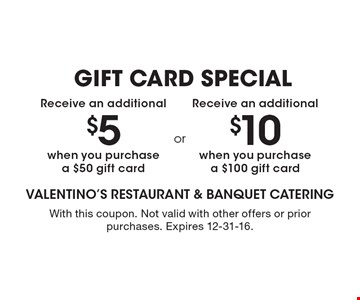 GIFT CARD SPECIAL. Receive an additional $10 when you purchase a $100 gift card. Receive an additional $5 when you purchase a $50 gift card.  With this coupon. Not valid with other offers or prior purchases. Expires 12-31-16.