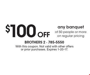 $100 off any banquet of 50 people or more on regular pricing. With this coupon. Not valid with other offers or prior purchases. Expires 1-20-17.