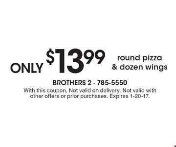 Round pizza & dozen wings only $13.99. With this coupon. Not valid on delivery. Not valid with other offers or prior purchases. Expires 1-20-17.