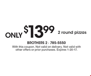 2 round pizzas only $13.99. With this coupon. Not valid on delivery. Not valid with other offers or prior purchases. Expires 1-20-17.