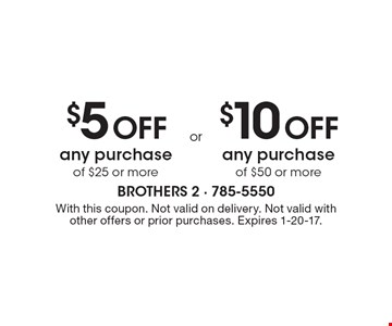 $5 Off any purchase of $25 or more. $10 Off any purchase of $50 or more. . With this coupon. Not valid on delivery. Not valid with other offers or prior purchases. Expires 1-20-17.