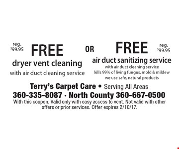Free dryer vent cleaning with air duct cleaning service (reg. $99.95) OR FREE air duct sanitizing service with air duct cleaning service. Kills 99% of living fungus, mold, & mildew. We use safe, natural products. With this coupon. Valid only with easy access to vent. Not valid with other offers or prior services. Offer expires 2/10/17.