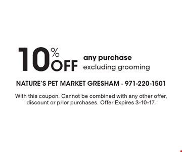10% Off any purchase excluding grooming. With this coupon. Cannot be combined with any other offer, discount or prior purchases. Offer Expires 3-10-17.