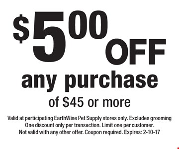 $5.00OFF any purchase of $45 or more. Valid at participating EarthWise Pet Supply stores only. Excludes grooming One discount only per transaction. Limit one per customer. Not valid with any other offer. Coupon required. Expires: 2-10-17