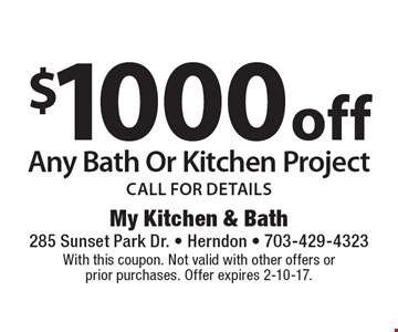 $1000off any bath or kitchen project. Call for details. With this coupon. Not valid with other offers or prior purchases. Offer expires 2-10-17.