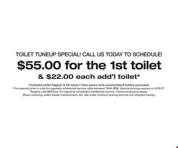 TOILET Tuneup SPECIAL! Call us today to schedule! $55.00 for the 1st toilet & $22.00 each add'l toilet*. *Includes toilet flapper & fill valve - One-piece and nonstandard toilets excluded. This special price is only for regularly scheduled service calls between 7AM-3PM. Special pricing expires on 3/31/17. Regular rate $85/hour for regularly scheduled residential service. *Some exclusions apply. (Drain cleaning, water heater replacement, etc. fall under contract pricing and are not charged hourly.)