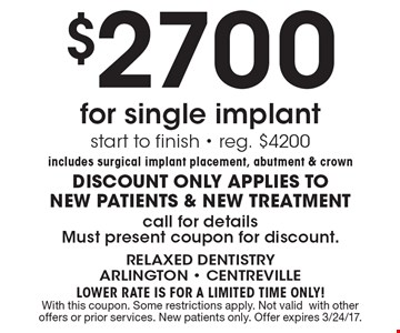 $2700 for single implant. Start to finish. reg. $4200. Includes surgical implant placement, abutment & crown. Discount only applies to new patients & new treatment. Call for details. Must present coupon for discount. LOWER RATE IS FOR A LIMITED TIME ONLY! With this coupon. Some restrictions apply. Not valid with other offers or prior services. New patients only. Offer expires 3/24/17.