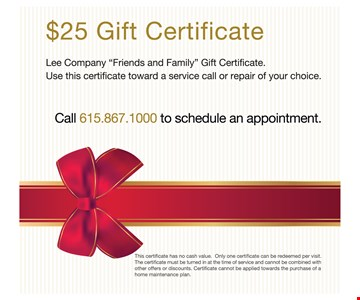 """$25 gift certificate. Lee company """"friends and family"""" gift certificate. use this certificate toward a service call or repair of your choice. Call 615.549.6499 to schedule an appointment. This certificate has no cash value. only one certificate can be redeemed per visit. the certificate must be turned in at the time of service and cannot be combined with other offers or discounts. certificate cannot be applied towards the purchase of home maintenance plan."""