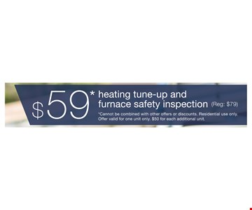 $59 heating tune-up and furnace safety inspection (reg. $79) *cannot be combined with other offers or discounts. residential use only. offer valid for one unit only. $50 for each additional unit.