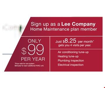 only $99 per year *price valid for one system. $50/year for each additional HVAC unit. Sign up as a Lee Company Home Maintenance plan member.  just $8.25 per month* gets you 4 visits per year. air conditioning tune-up. heating tune-up. plumbing inspection. electrical inspection.