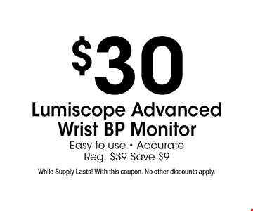 $30 Lumiscope Advanced Wrist BP MonitorEasy to use - AccurateReg. $39 Save $9. While Supply Lasts! With this coupon. No other discounts apply.