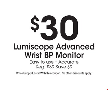 $30 Lumiscope Advanced Wrist BP Monitor Easy to use - Accurate. Reg. $39 Save $9. While Supply Lasts! With this coupon. No other discounts apply.
