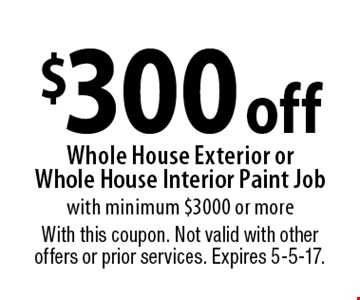 $300 off Whole House Exterior or Whole House Interior Paint Job with minimum $3000 or more. With this coupon. Not valid with other offers or prior services. Expires 5-5-17.