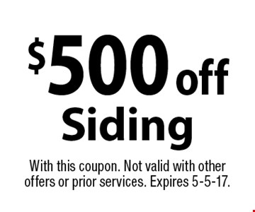 $500 off Siding. With this coupon. Not valid with other offers or prior services. Expires 5-5-17.