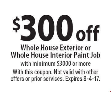 $300 off Whole House Exterior or Whole House Interior Paint Job with minimum $3000 or more. With this coupon. Not valid with other offers or prior services. Expires 8-4-17.