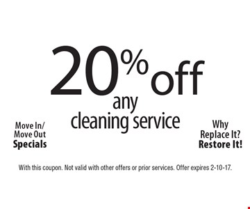 Move In/Move Out Specials. 20% off any cleaning service. Why Replace It?Restore It! With this coupon. Not valid with other offers or prior services. Offer expires 2-10-17.