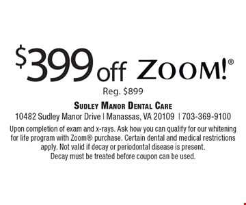 $399 off Zoom! Reg. $899. Upon completion of exam and x-rays. Ask how you can qualify for our whitening for life program with Zoom purchase. Certain dental and medical restrictions apply. Not valid if decay or periodontal disease is present. Decay must be treated before coupon can be used.