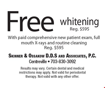 Free whitening. Reg. $595. With paid comprehensive new patient exam, full mouth X-rays and routine cleaning. Reg. $595. Results may vary. Certain dental and medical restrictions may apply. Not valid for periodontal therapy. Not valid with any other offer.
