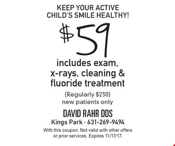 Keep your active child's smile healthy! $59 includes exam, x-rays, cleaning & fluoride treatment (Regularly $230). New patients only. With this coupon. Not valid with other offers or prior services. Expires 11/17/17.
