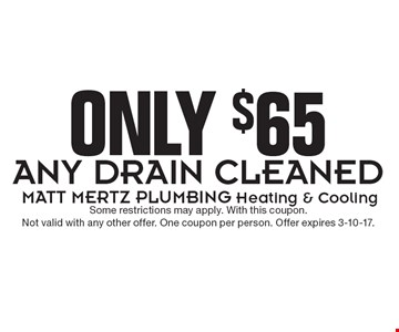 Only $65 any drain cleaned. Some restrictions may apply. With this coupon. Not valid with any other offer. One coupon per person. Offer expires 3-10-17.