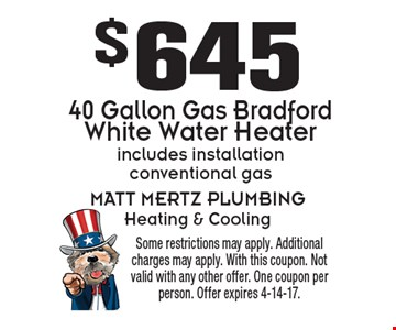 $645 40 gallon gas Bradford white water heater. Includes installation conventional gas. Some restrictions may apply. Additional charges may apply. With this coupon. Not valid with any other offer. One coupon per person. Offer expires 4-14-17.