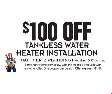 $100 off tankless water heater installation. Some restrictions may apply. With this coupon. Not valid with any other offer. One coupon per person. Offer expires 4-14-17.