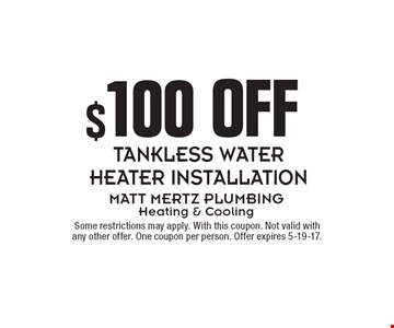 $100 OFF TANKLESS WATER HEATER INSTALLATION. Some restrictions may apply. With this coupon. Not valid with any other offer. One coupon per person. Offer expires 5-19-17.