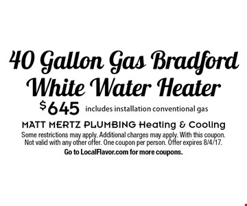 $645 40 Gallon Gas Bradford White Water Heater. Includes installation conventional gas. Some restrictions may apply. Additional charges may apply. With this coupon. Not valid with any other offer. One coupon per person. Offer expires 8/4/17. Go to LocalFlavor.com for more coupons.