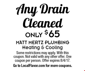 Any Drain Cleaned Only $65. Some restrictions may apply. With this coupon. Not valid with any other offer. One coupon per person. Offer expires 8/4/17. Go to LocalFlavor.com for more coupons.