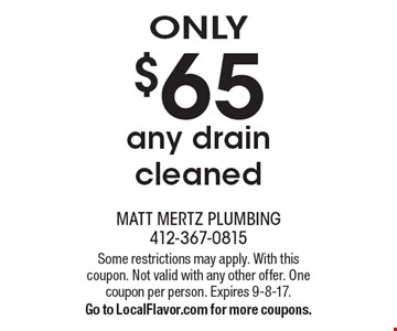 Only $65 any drain cleaned. Some restrictions may apply. With this coupon. Not valid with any other offer. One coupon per person. Expires 9-8-17.Go to LocalFlavor.com for more coupons.