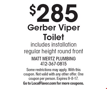 $285 Gerber Viper Toilet includes installation regular height round front. Some restrictions may apply. With this coupon. Not valid with any other offer. One coupon per person. Expires 9-8-17. Go to LocalFlavor.com for more coupons.