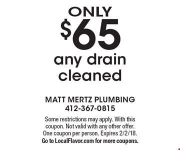 ONLY $65 any drain cleaned. Some restrictions may apply. With this coupon. Not valid with any other offer. One coupon per person. Expires 2/2/18. Go to LocalFlavor.com for more coupons.
